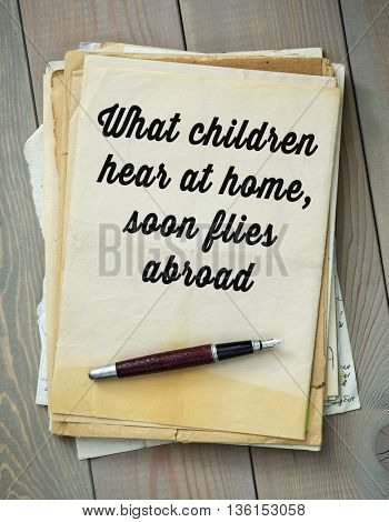 Traditional English proverb.  What children hear at home, soon flies abroad