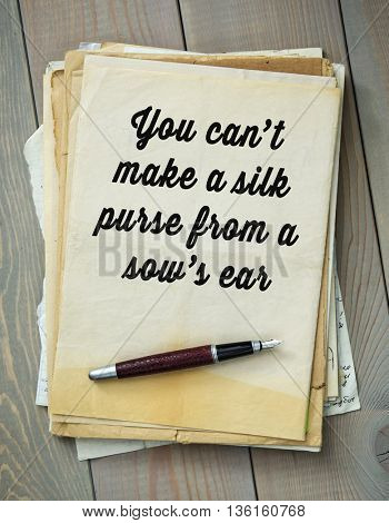 Traditional English proverb. You can't make a silk purse from a sow's ear