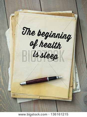Traditional English proverb.  The beginning of health is sleep