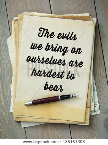 Traditional English proverb.  The evils we bring on ourselves are hardest to bear