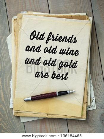 Traditional English proverb.  Old friends and old wine and old gold are best