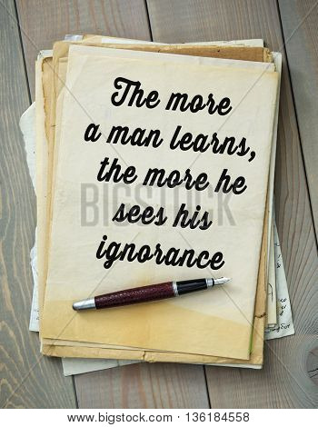 Traditional English proverb.  The more a man learns, the more he sees his ignorance