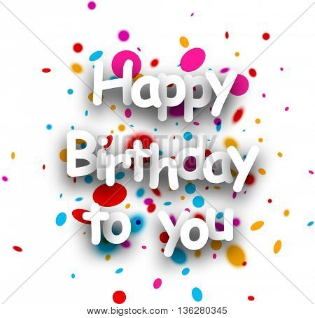 Happy birthday to you paper poster with color drops. Vector illustration.