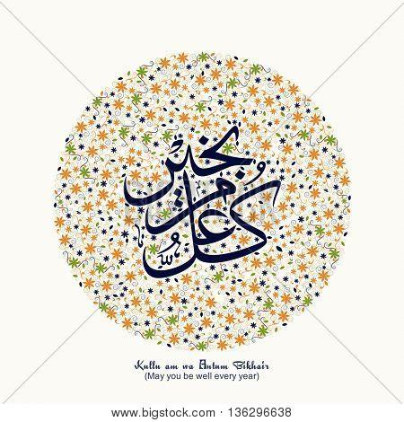 Arabic Islamic Calligraphy of Wish (Dua) Kullu am wa Antum Bikhair (May you be well every year) on beautiful flowers decorated background.
