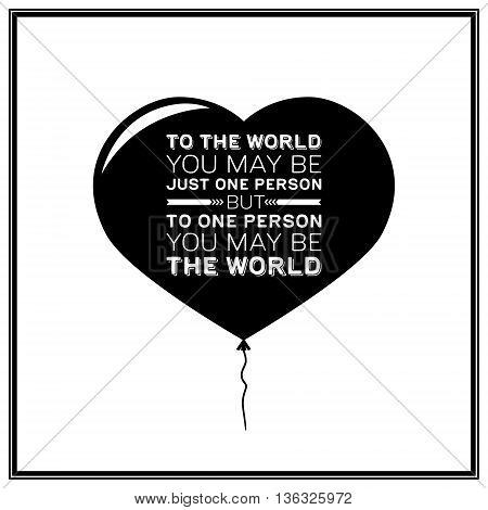 To the world you may be just one person but to one person you may be the world - Quote Typographical Background. Vector EPS8 illustration.