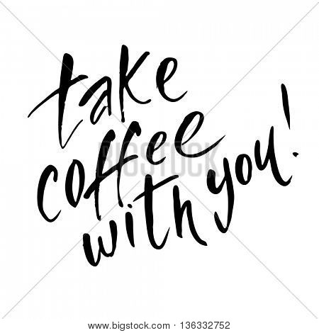 TAKE COFFEE WITH YOU. Take coffee with you lettering. Coffee quotes. Hand written design. Typography vector illustration.