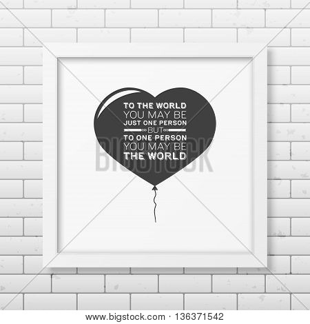 To the world you may be just one person but to one person you may be the world - Quote typographical Background in the realistic square white frame on the brick wall background. Vector EPS10 illustration.