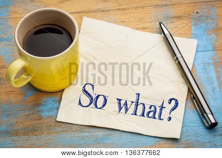 So what question - indifference concept - handwriting on a napkin with a cup of espresso coffee