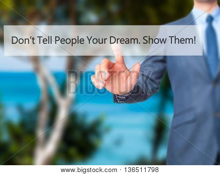 Don't Tell People Your Dream. Show Them! - Businessman Hand Pressing Button On Touch Screen Interfac