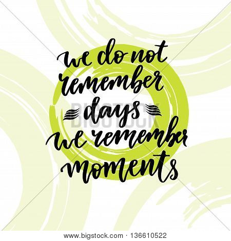 Inspirational and motivational handwritten lettering. Vector hand lettering. We do not remember days we remember moments