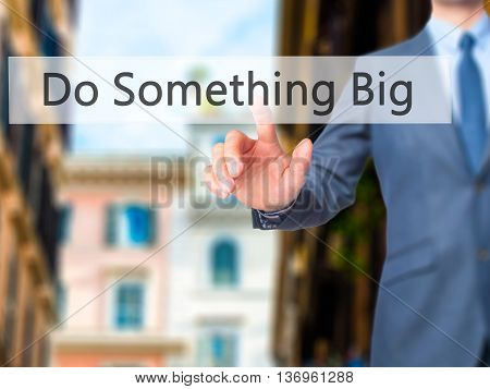 Do Something Big - Businessman Hand Touch  Button On Virtual  Screen Interface