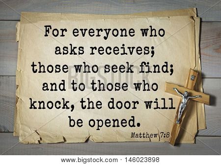 Bible verses from Matthew.For everyone who asks receives; those who seek find; and to those who knock, the door will be opened.