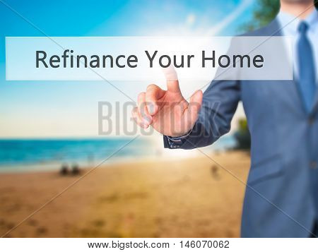 Refinance Your Home - Businessman Hand Pressing Button On Touch Screen Interface.