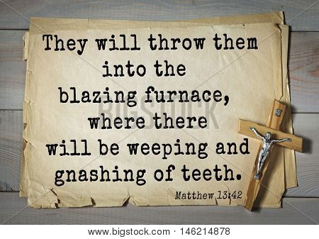 Bible verses from Matthew.They will throw them into the blazing furnace, where there will be weeping and gnashing of teeth.