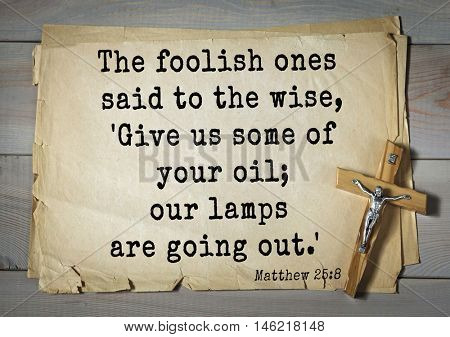 Bible verses from Matthew.The foolish ones said to the wise, 'Give us some of your oil; our lamps are going out.'