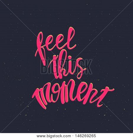feel this moment. Inspirational quote handwritten with pink ink, custom lettering for posters, t-shirts and cards. Vector calligraphy on starry sky background.