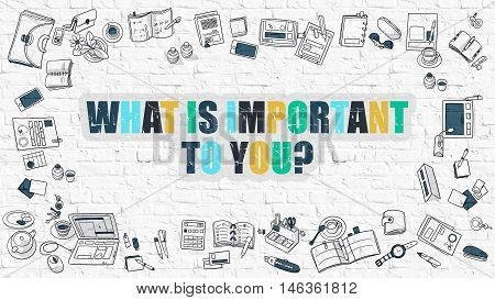 What is Important to You Concept. Modern Line Style Illustration. Multicolor What is Important to You Concept Drawn on White Brick Wall. Doodle Design Style of What is Important to You Concept.
