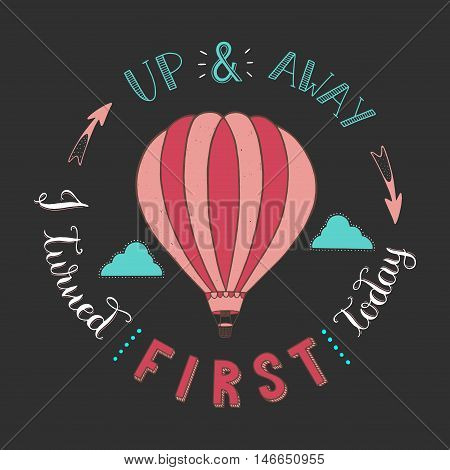 Hand drawn typography poster.Hot air balloon in the clouds.Up and away i turned first today.Vector/ illustration//background/greeting card.