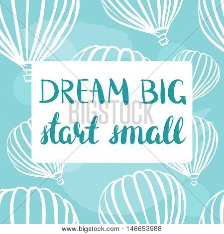 Dream Big, Start Small retro poster with freehand drawings of hot air balloons on teal blue sky. Scalable vector graphic