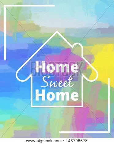 Home sweet home. Colorful background. Design for greeting cards prints and web projects