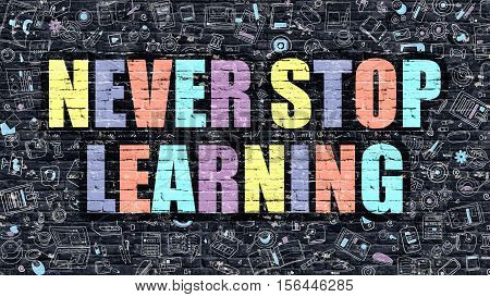 Never Stop Learning. Multicolor Inscription on Dark Brick Wall with Doodle Icons. Never Stop Learning Concept in Modern Style. Doodle Design Icons. Never Stop Learning on Dark Brickwall Background.