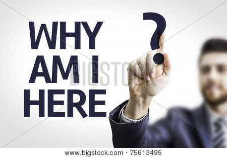 Business man pointing to transparent board with text: Why Am I Here?