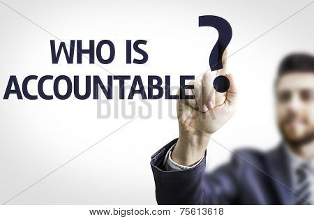 Business man pointing to transparent board with text: Who is Accountable?