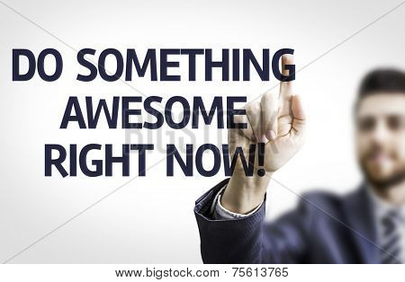 Business man pointing to transparent board with text: Do Something Awesome Right Now!