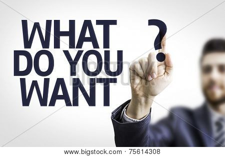 Business man pointing to transparent board with text: What Do You Want?