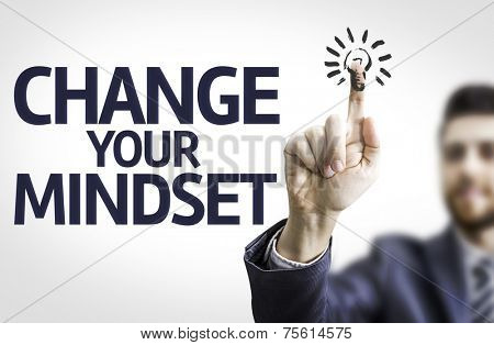 Business man pointing to transparent board with text: Change Your Mindset
