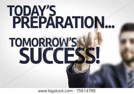 Business man pointing to transparent board with text: Todays Preparation, Tomorrows Success!