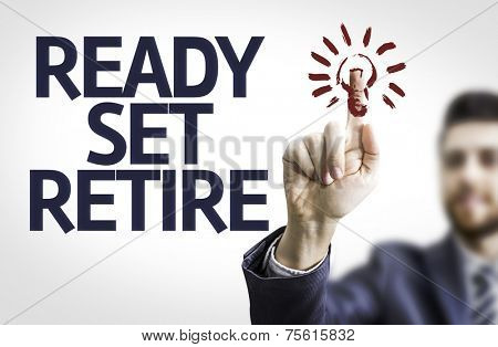 Business man pointing to transparent board with text: Ready Set Retire