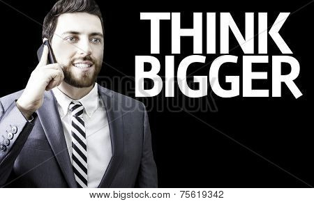 Business man with the text Think Bigger in a concept image
