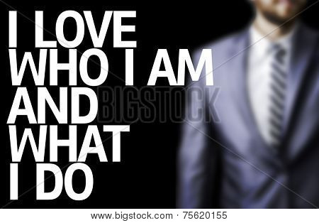 Business man with the text I Love Who I Am and What I Do in a concept image