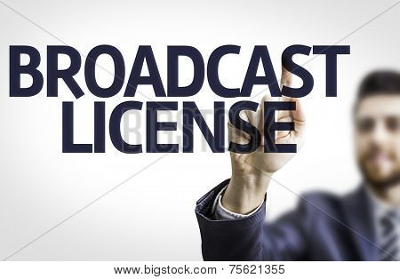 Business man pointing to transparent board with text: Broadcast License