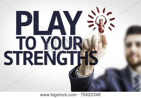 Business man pointing to transparent board with text: Play to Your Strengths