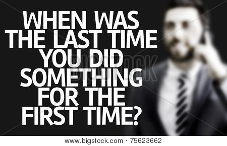 Business man with the text When Was The Last Time You Did Something for the First Time? in a concept image