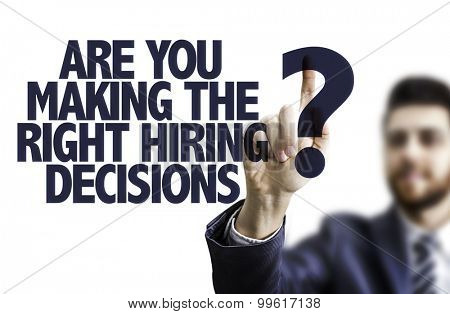 Business man pointing the text: Are You Making the Right Hiring Decisions?