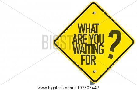What Are You Waiting For? sign isolated on white background