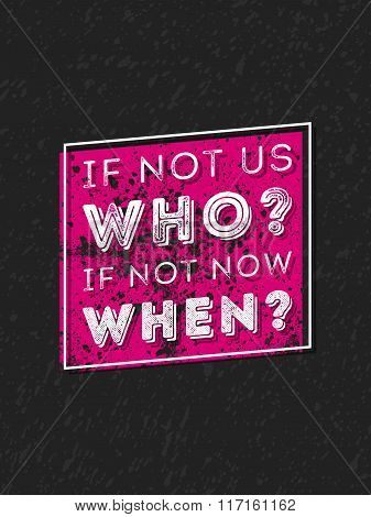 Vector Typography Poster Design Concept On Grunge Background. If Not Us Who If Not Now When