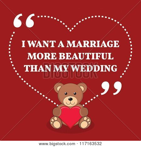 Inspirational Love Marriage Quote. I Want A Marriage More Beautiful Than My Wedding.
