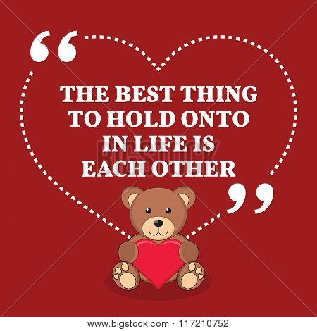 Inspirational Love Marriage Quote. The Best Thing To Hold Onto In Life Is Each Other.