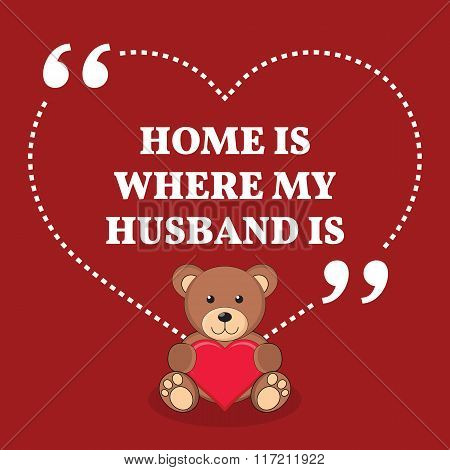 Inspirational Love Marriage Quote. Home Is Where My Husband Is.
