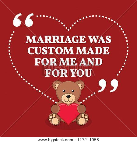 Inspirational Love Marriage Quote. Marriage Was Custom Made For Me And For You.