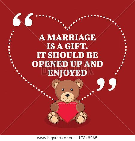 Inspirational Love Marriage Quote. A Marriage Is A Gift. It Should Be Opened Up And Enjoyed.