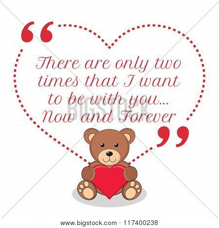 Inspirational Love Quote. There Are Only Two Times That I Want To Be With You... Now And Forever.