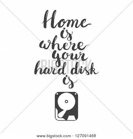 Hand drawn lettering phrase Home is where your hard disk is isolated on the white background with icon of hard disk.