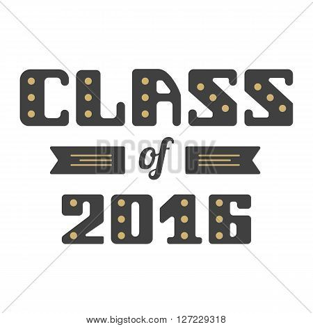 Class of 2016. High School Graduate College Graduate. Vector lettering.