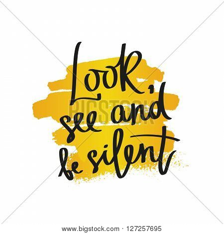 Look see and be silent. Fashionable calligraphy. Motivational quote. Excellent print on a T-shirt. Vector illustration on white background with a smear of yellow ink.