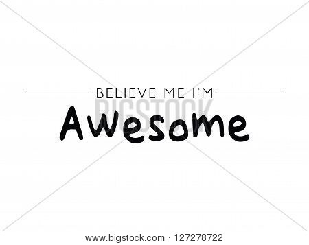 Believe me I am awesome / T-shirt graphics / Typography vector text print design